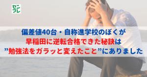 """偏差値40台・自称進学校のぼくが早稲田に逆転合格できた秘訣は""""勉強法をガラッと変えたこと""""にありました"""
