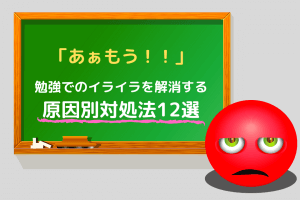 「あぁもう!!!」勉強でのイライラを解消する原因別対処法12選
