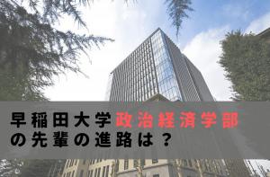早稲田大学政治経済学部の先輩の進路は?