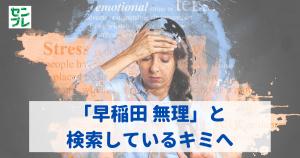 【大学受験】「早稲田 無理」と検索しているキミへ