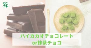 ハイカカオチョコレートor抹茶チョコ