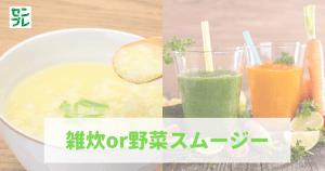 雑炊or野菜スムージ